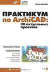 Ольга Иванова. Практикум по ArchiCAD: 30 актуальных проектов